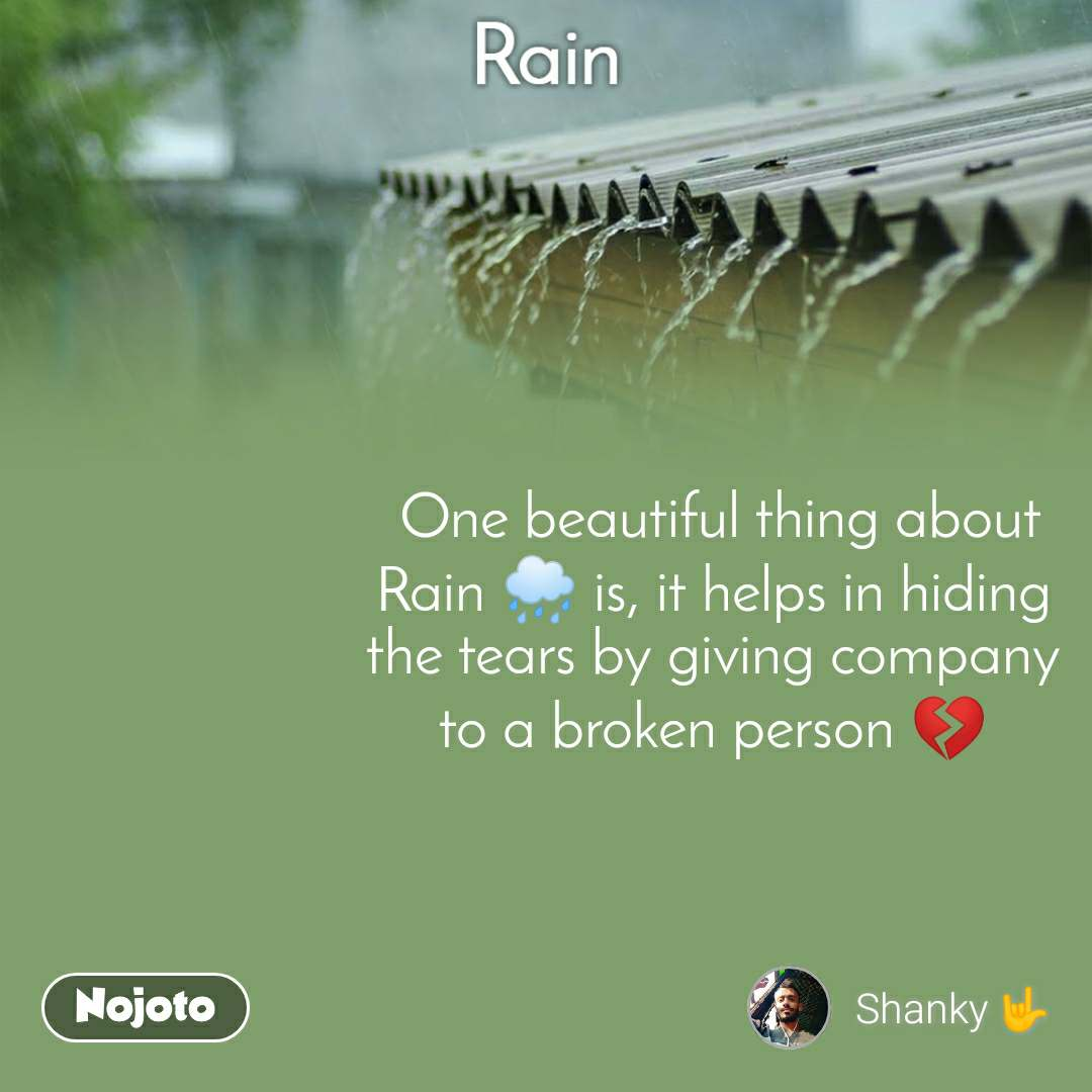 Rain  One beautiful thing about Rain 🌧️ is, it helps in hiding the tears by giving company to a broken person 💔