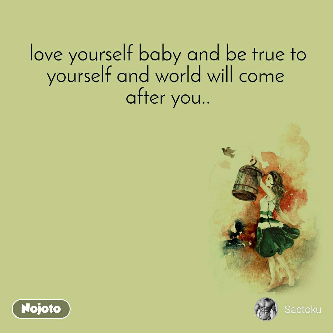 love yourself baby and be true to yourself and world will come  after you..
