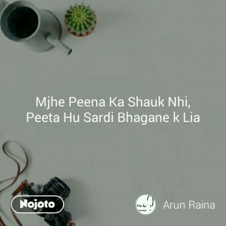 Mjhe Peena Ka Shauk Nhi, Peeta Hu Sardi Bhagane k Lia