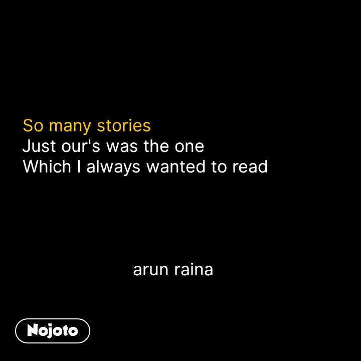 So many stories Just our's was the one Which I always wanted to read                           arun raina #NojotoQuote