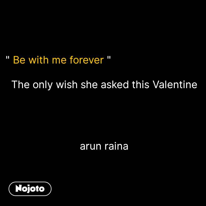 """"""" Be with me forever """"    The only wish she asked this Valentine                                arun raina #NojotoQuote"""