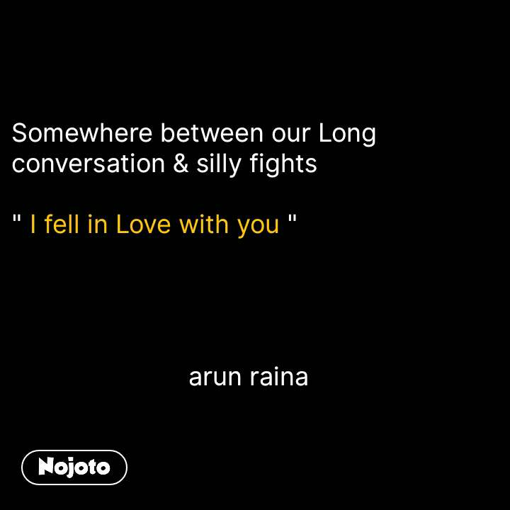 "Somewhere between our Long conversation & silly fights   "" I fell in Love with you ""                               arun raina #NojotoQuote"