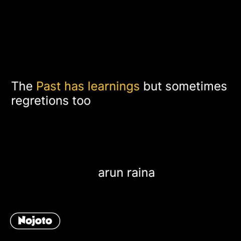The Past has learnings but sometimes regretions too                               arun raina #NojotoQuote