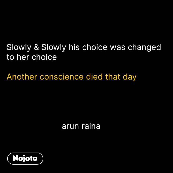 Slowly & Slowly his choice was changed  to her choice  Another conscience died that day                            arun raina