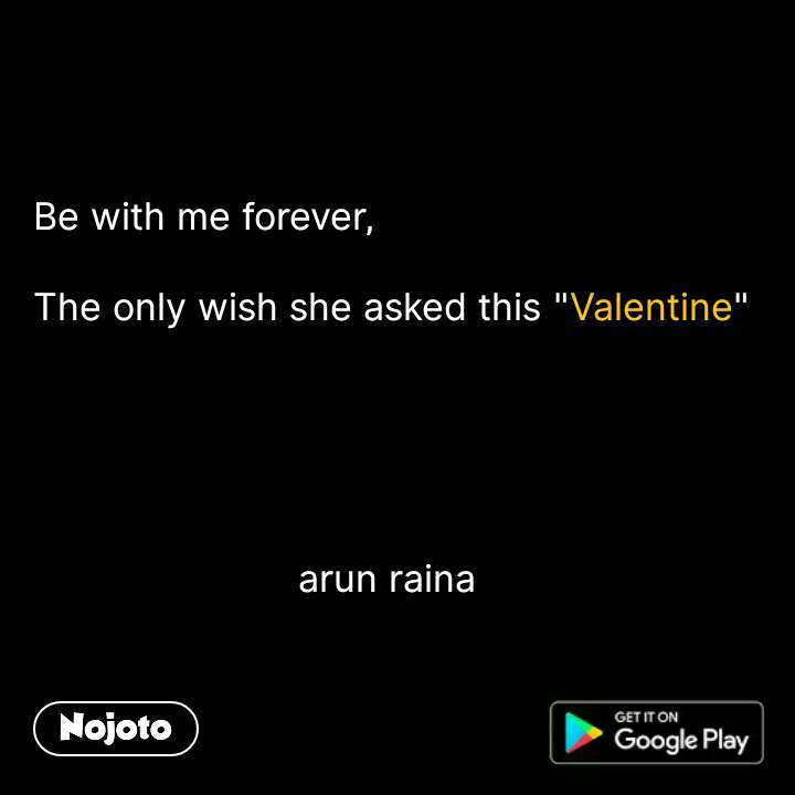"""Be with me forever,  The only wish she asked this """"Valentine""""                              arun raina"""