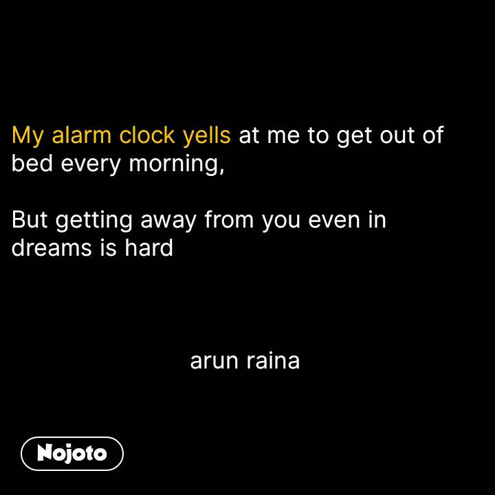 My alarm clock yells at me to get out of bed every morning,  But getting away from you even in dreams is hard                              arun raina