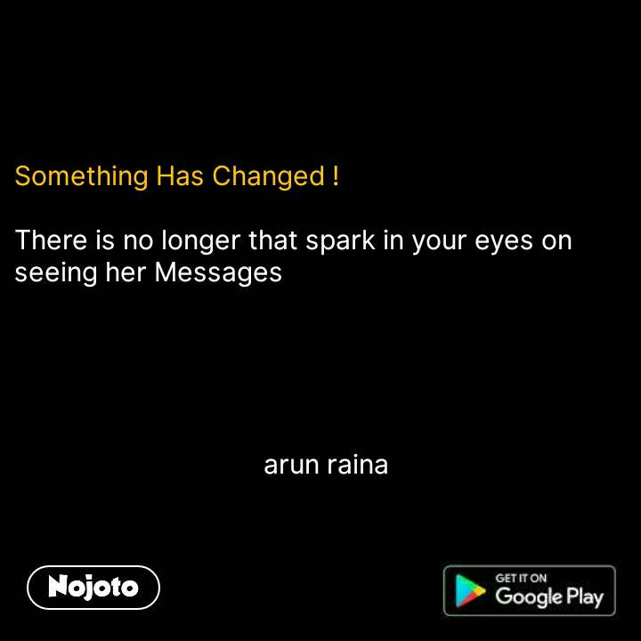 Something Has Changed !  There is no longer that spark in your eyes on seeing her Messages                                         arun raina