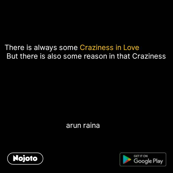 There is always some Craziness in Love     But there is also some reason in that Craziness                                        arun raina
