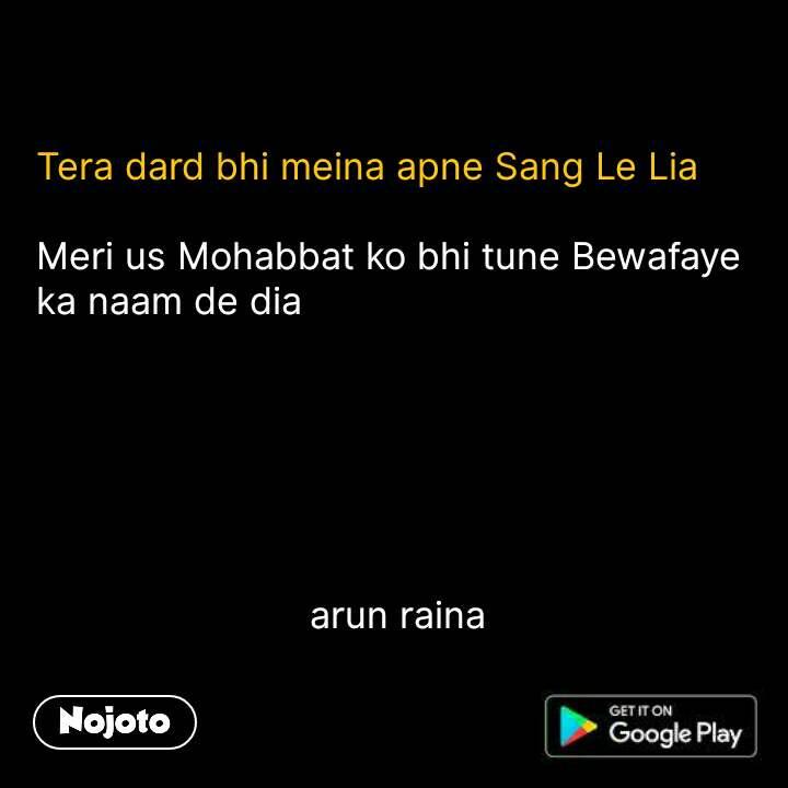 Tera dard bhi meina apne Sang Le Lia  Meri us Mohabbat ko bhi tune Bewafaye ka naam de dia                                arun raina