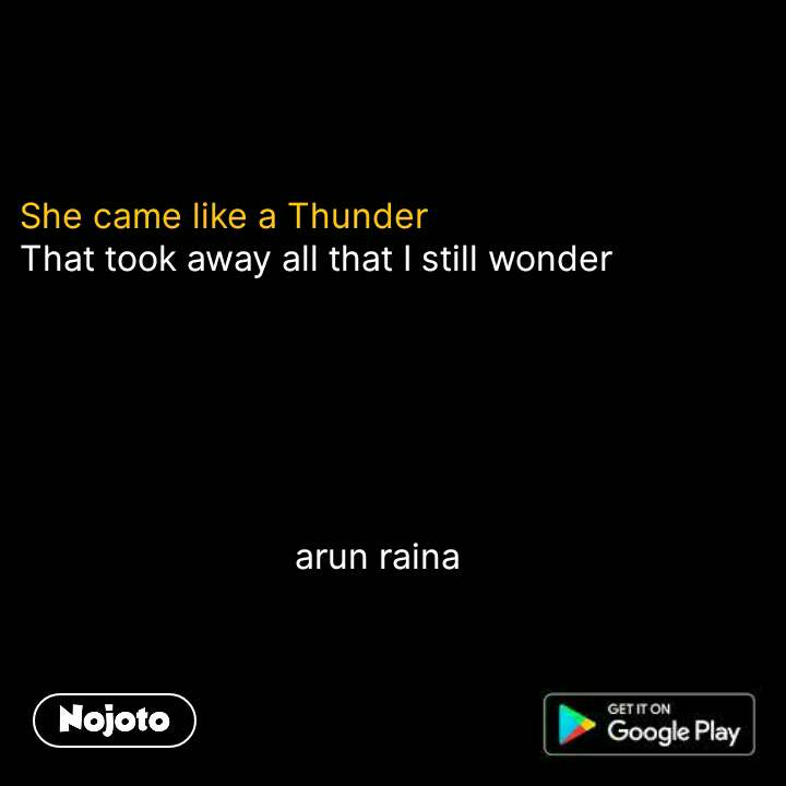 She came like a Thunder That took away all that I still wonder                                   arun raina