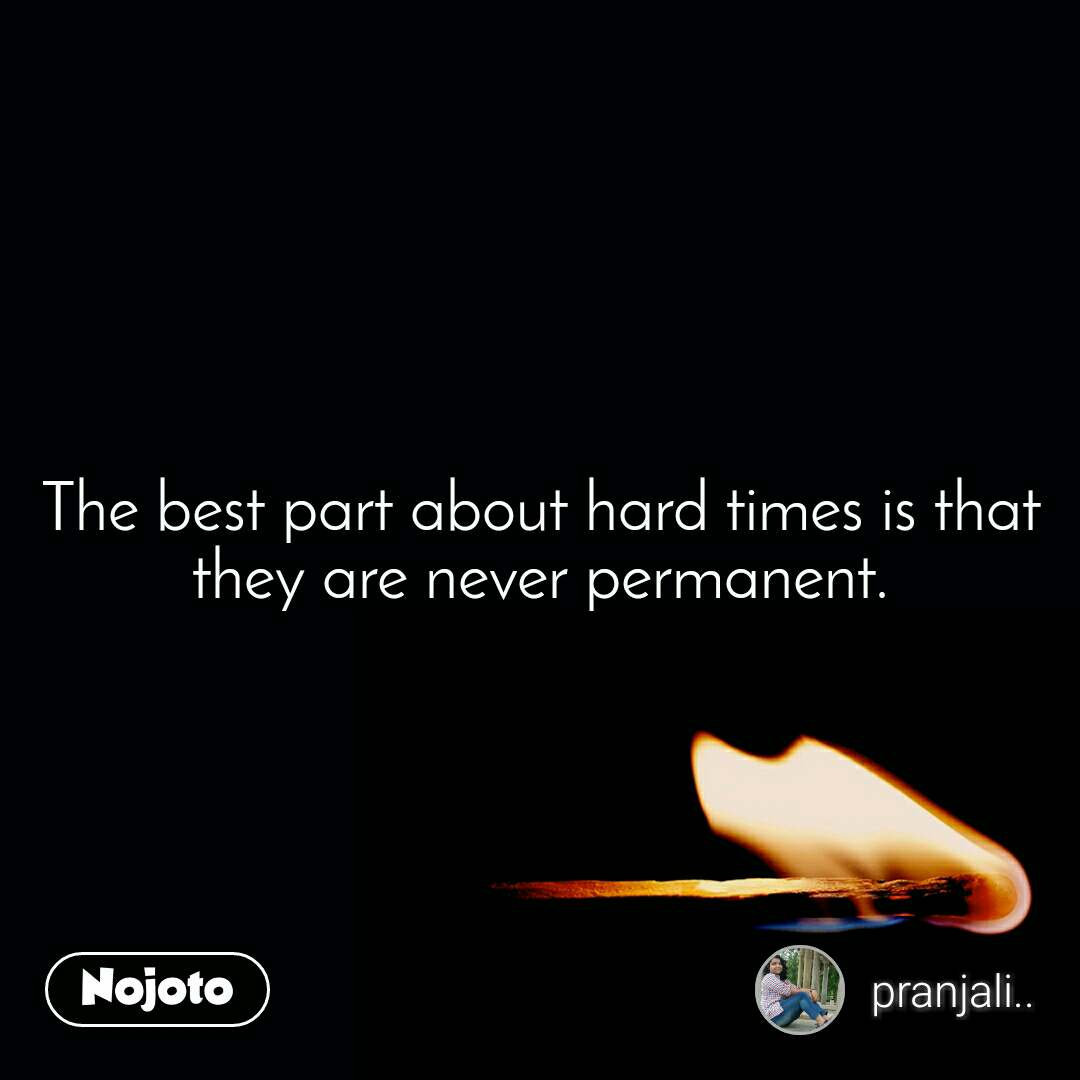 The best part about hard times is that they are never permanent.