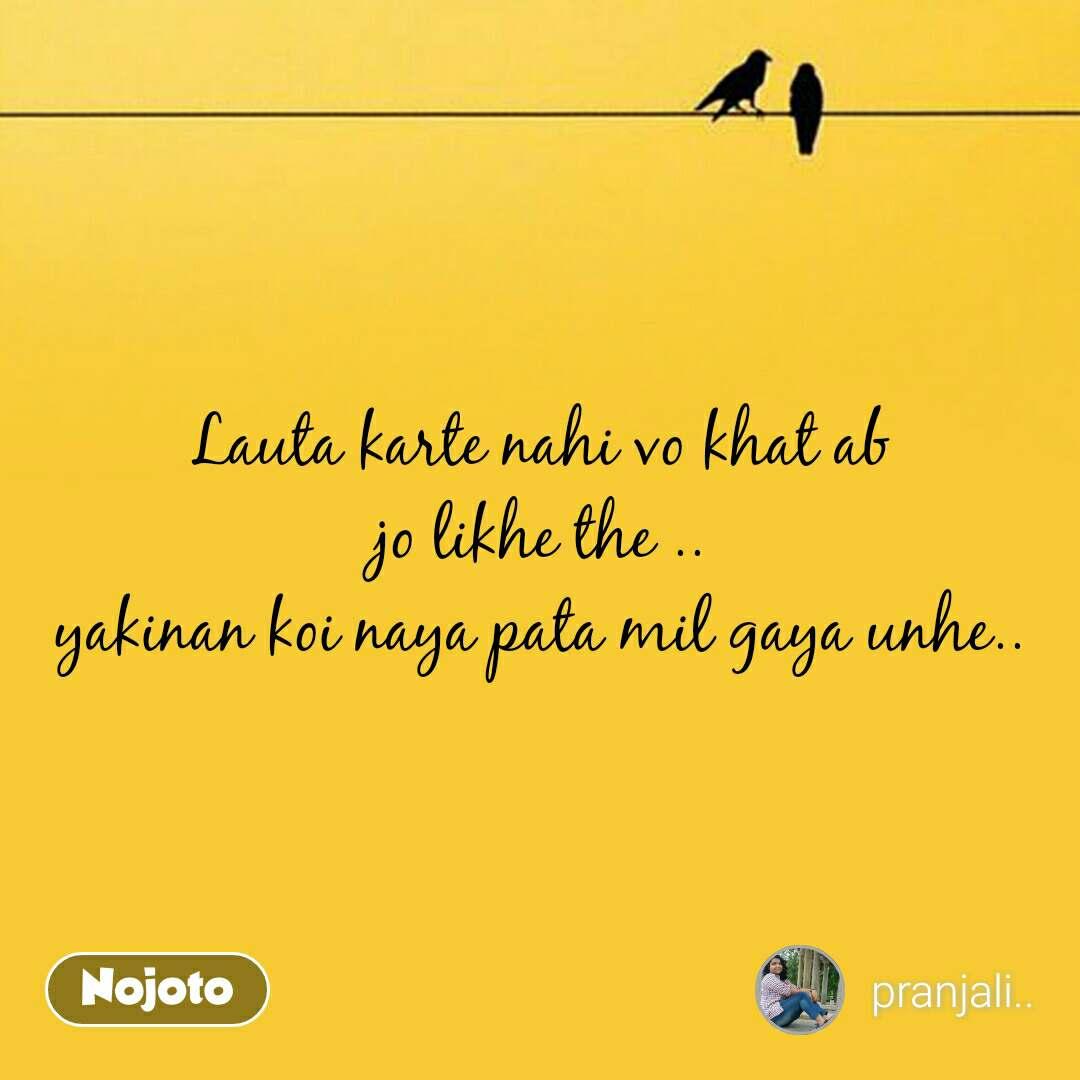Lauta karte nahi vo khat ab jo likhe the .. yakinan koi naya pata mil gaya unhe..