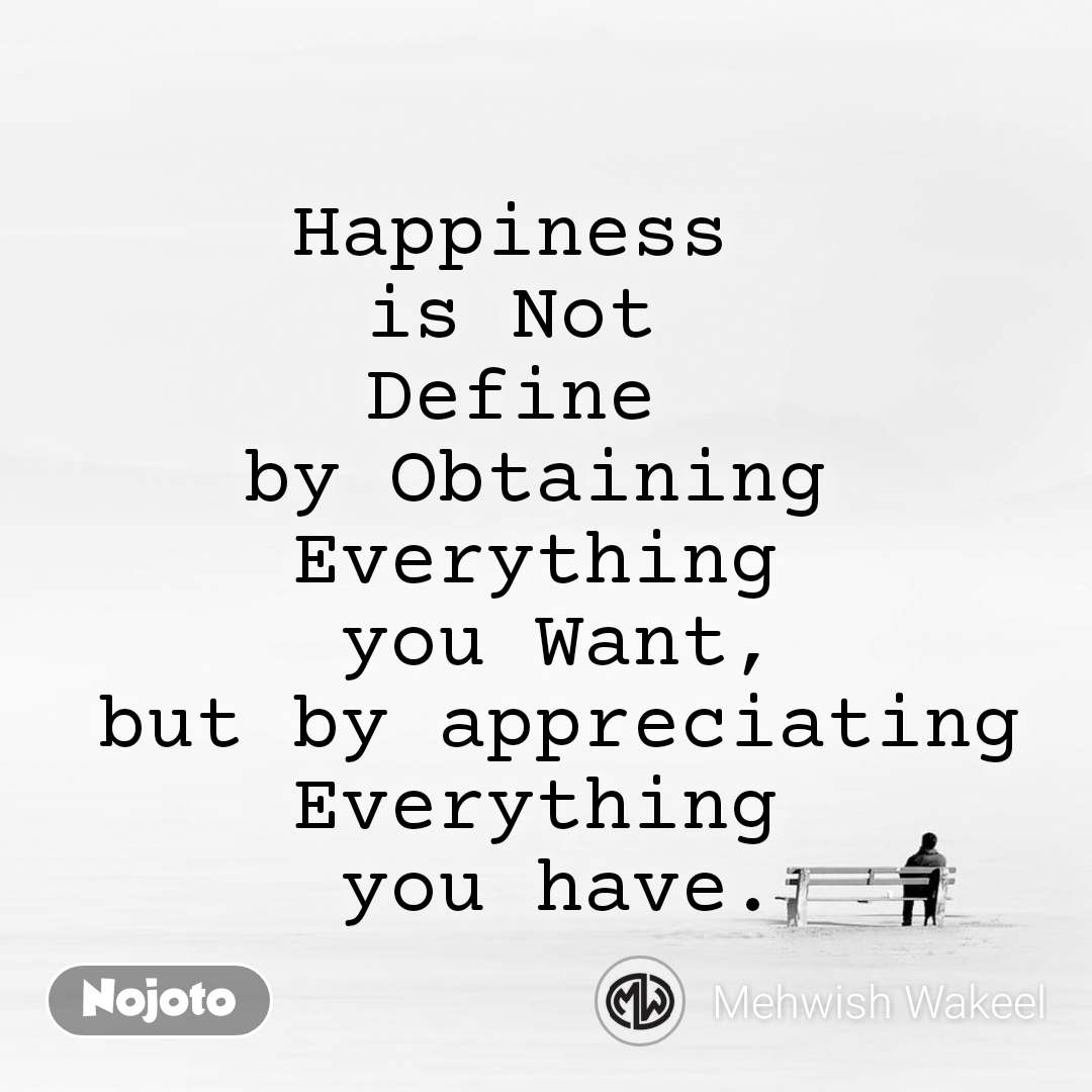 Happiness  is Not  Define  by Obtaining Everything  you Want,  but by appreciating  Everything  you have.