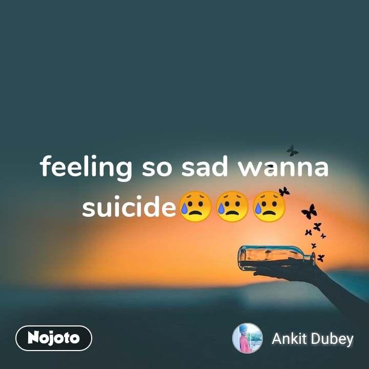 feeling so sad wanna suicide😥😥😥