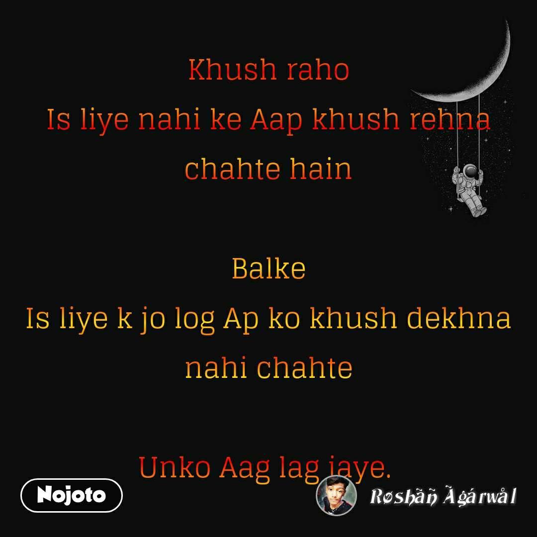 Khush raho Is liye nahi ke Aap khush rehna chahte hain  Balke Is liye k jo log Ap ko khush dekhna nahi chahte  Unko Aag lag jaye.