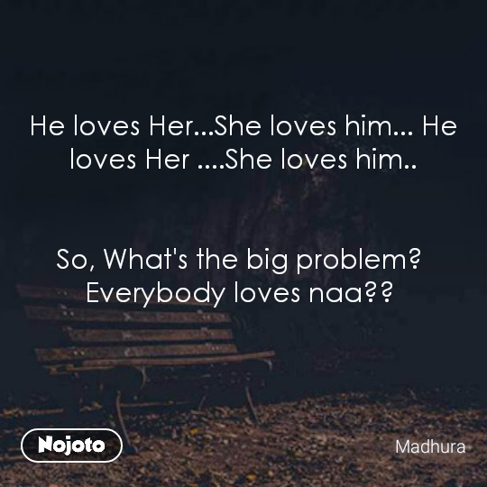 He loves Her...She loves him... He loves Her ....She loves him..   So, What's the big problem?  Everybody loves naa??