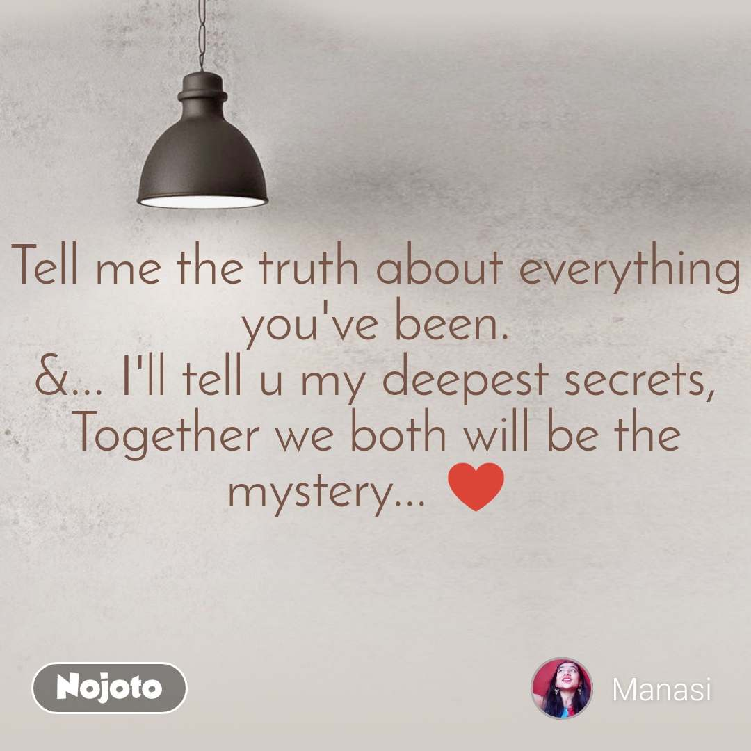 Tell me the truth about everything you've been. &... I'll tell u my deepest secrets, Together we both will be the mystery... ♥️