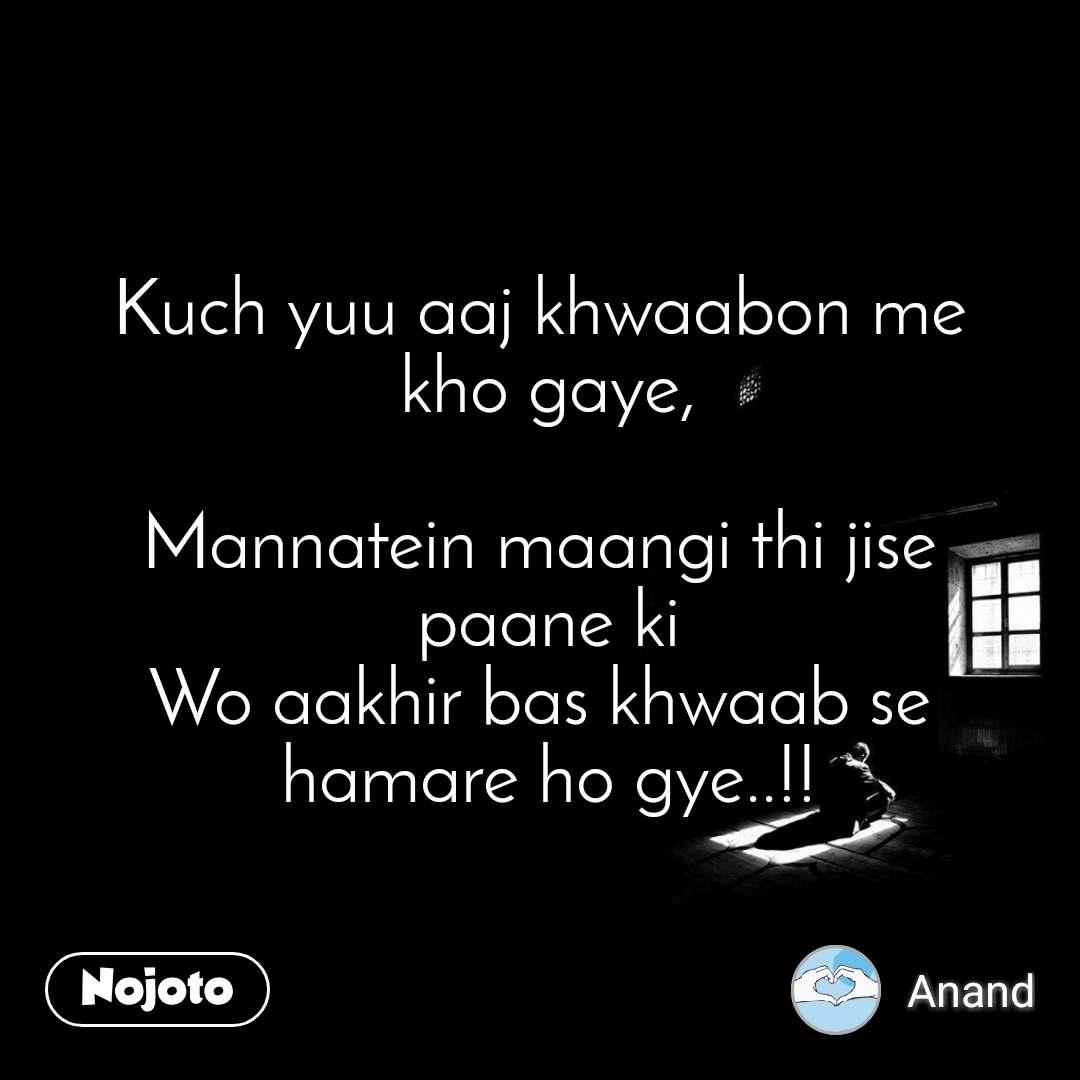 Kuch yuu aaj khwaabon me  kho gaye,  Mannatein maangi thi jise  paane ki Wo aakhir bas khwaab se  hamare ho gye..!!