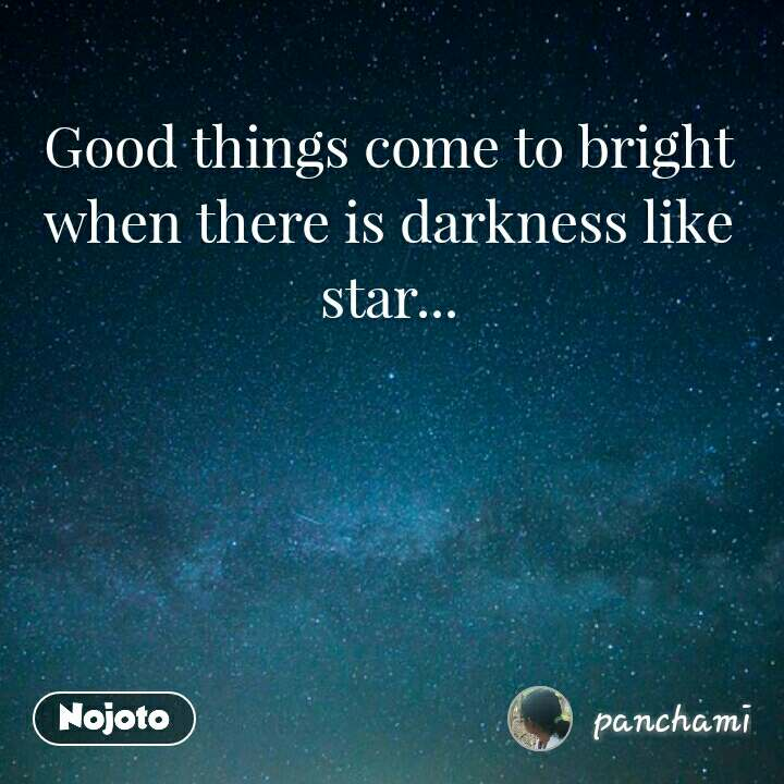 Good things come to bright when there is darkness like star... #NojotoQuote