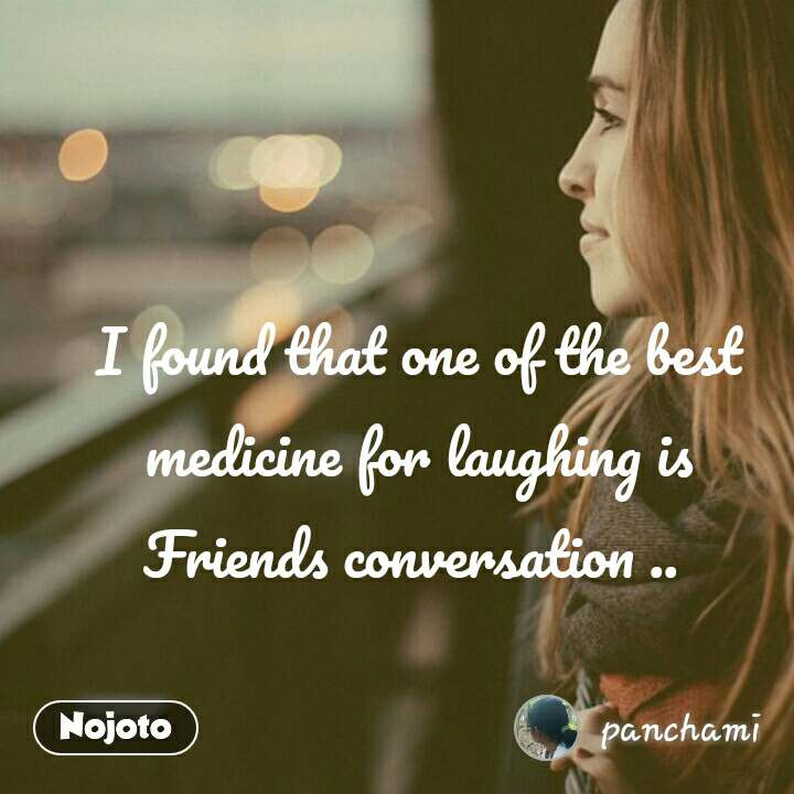 I found that one of the best medicine for laughing is Friends conversation ..  #NojotoQuote