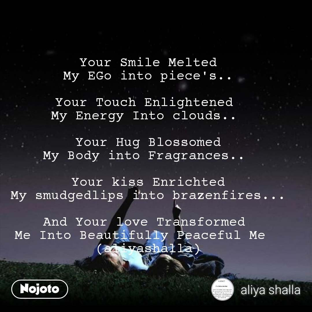 Your Smile Melted My EGo into piece's..  Your Touch Enlightened  My Energy Into clouds..   Your Hug Blossomed My Body into Fragrances..   Your kiss Enrichted My smudgedlips into brazenfires...  And Your love Transformed  Me Into Beautifully Peaceful Me   (aliyashalla)