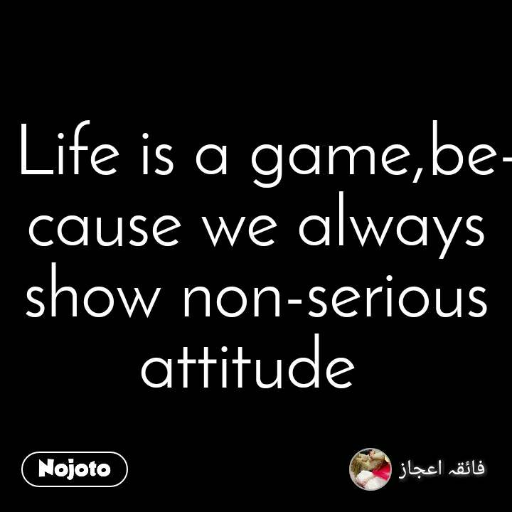 Life is a game,because we always show non-serious attitude