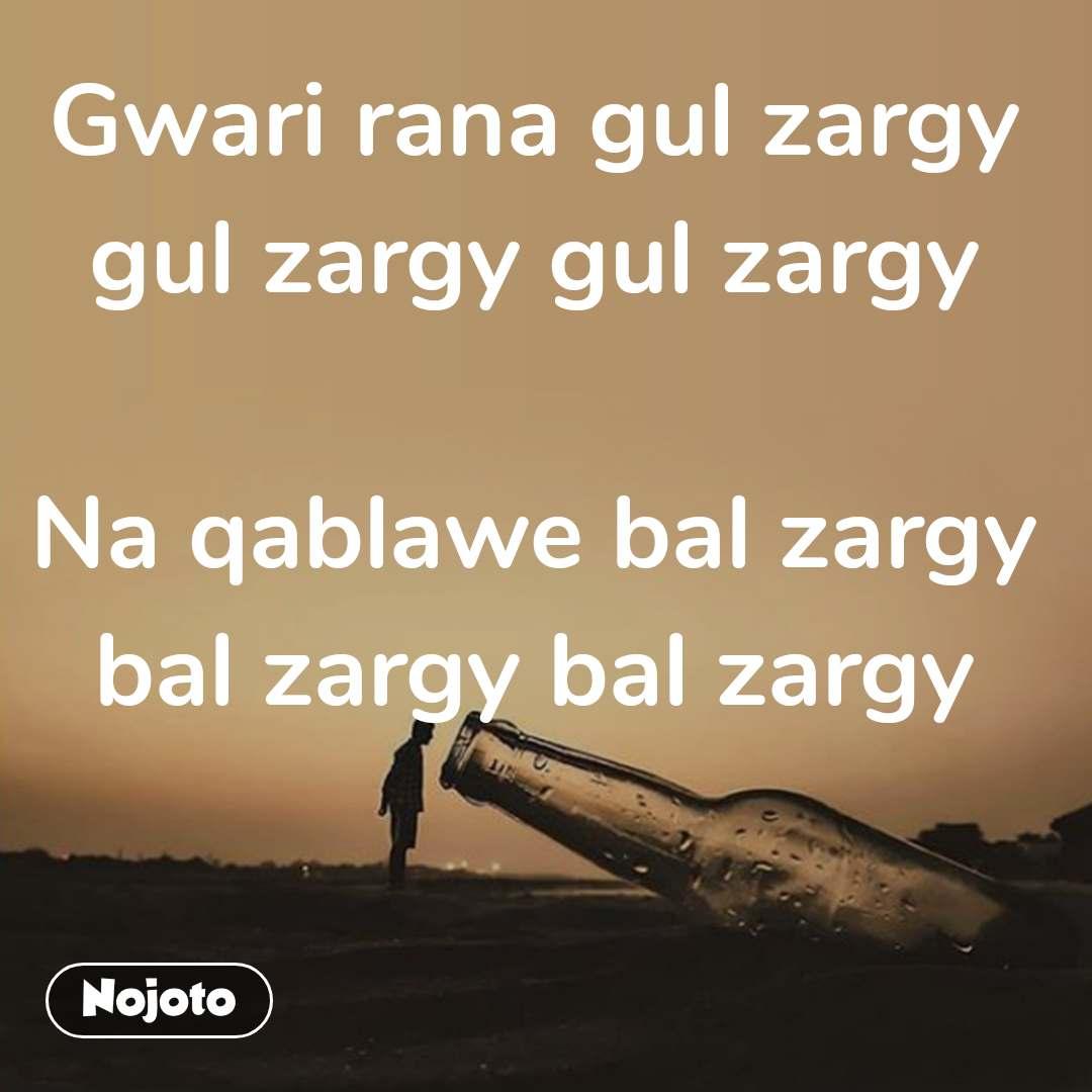 Gwari rana gul zargy gul zargy gul zargy  Na qablawe bal zargy bal zargy bal zargy