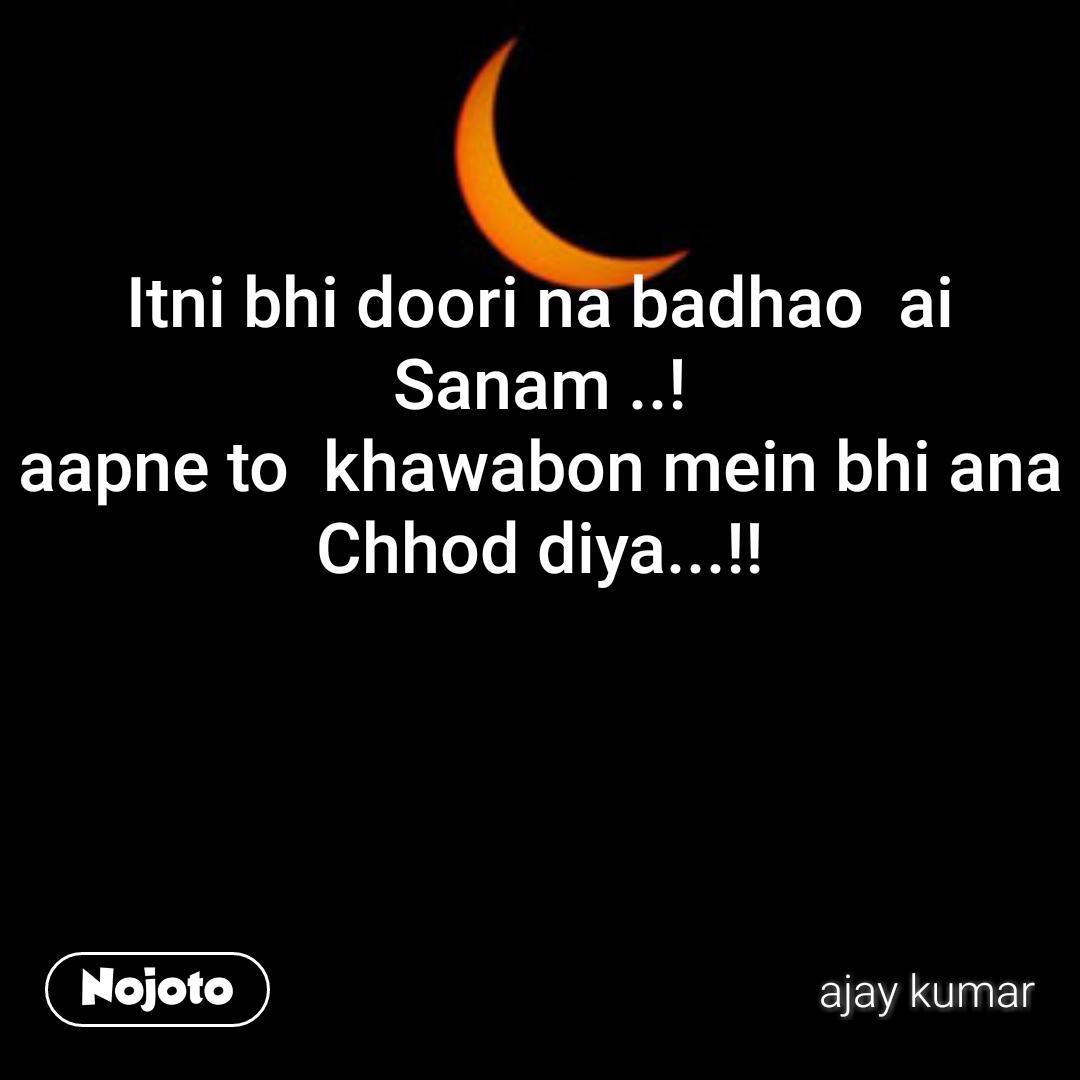 Itni bhi doori na badhao  ai Sanam ..! aapne to  khawabon mein bhi ana Chhod diya...!!