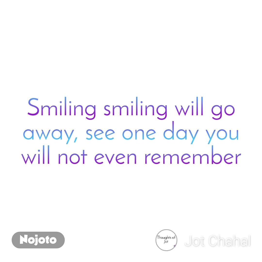 Smiling smiling will go away, see one day you will not even remember