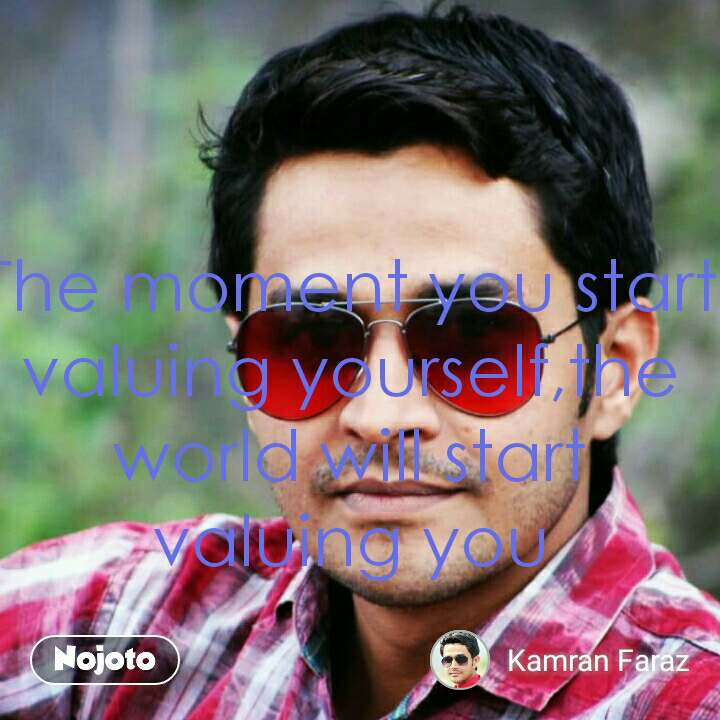 The moment you start valuing yourself,the world will start valuing you