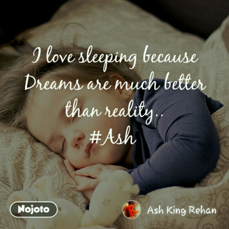I Love Sleeping Because Dreams Are Much Better Than Reality Ash