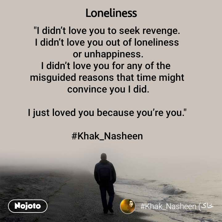 """Loneliness """"I didn't love you to seek revenge. I didn't love you out of loneliness  or unhappiness. I didn't love you for any of the  misguided reasons that time might  convince you I did.  I just loved you because you're you.""""  #Khak_Nasheen"""