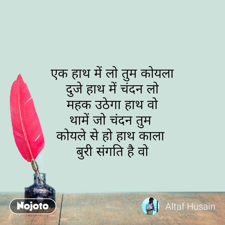 Hindi shayari quotes एक हाथ में लो तुम कोयला दुजे हाथ में चंदन लो महक उठेगा हाथ वो थामें जो चंदन तुम  कोयले से हो हाथ काला  बुरी संगति है वो #NojotoQuote