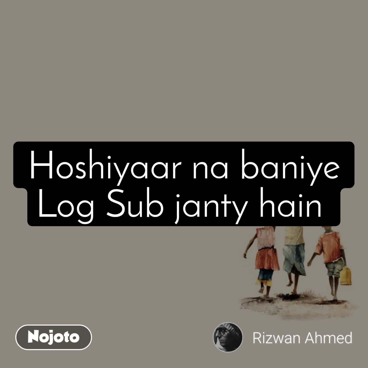Hoshiyaar na baniye Log Sub janty hain