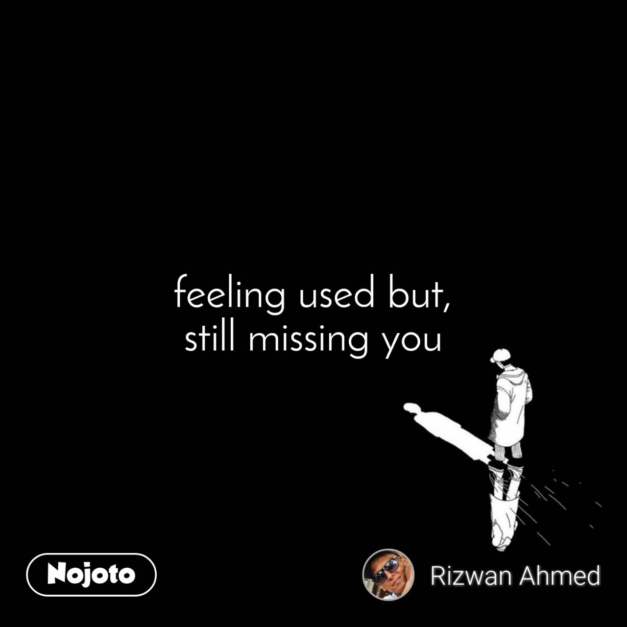 feeling used but, still missing you