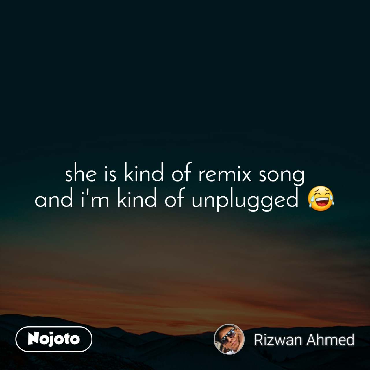 she is kind of remix song and i'm kind of unplugged 😂
