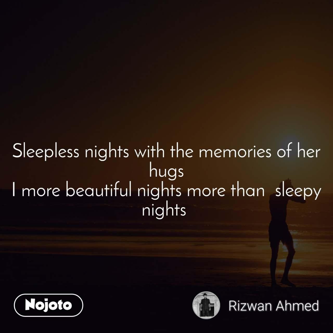 Sleepless nights with the memories of her hugs I more beautiful nights more than  sleepy nights