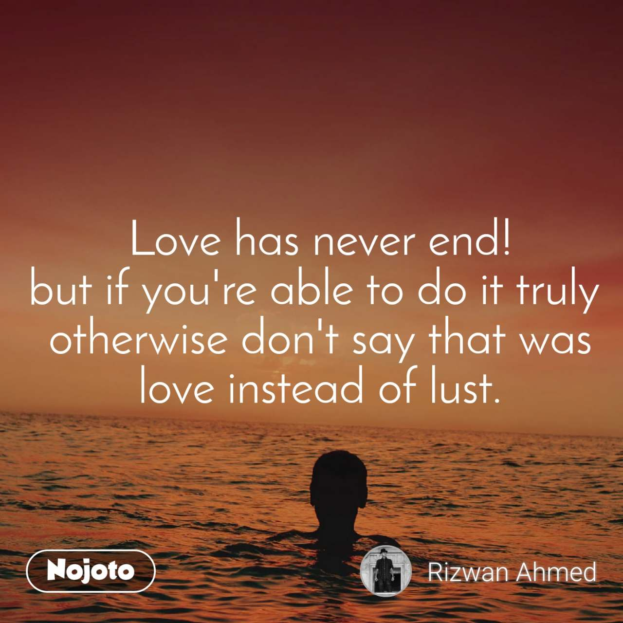 Love has never end! but if you're able to do it truly  otherwise don't say that was love instead of lust.