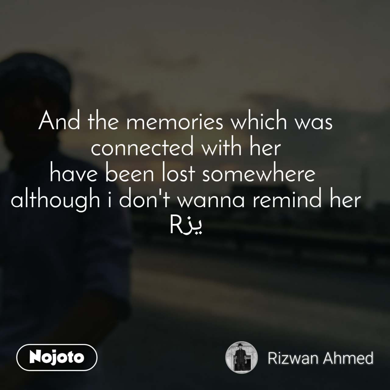 And the memories which was connected with her have been lost somewhere  although i don't wanna remind her Rیز