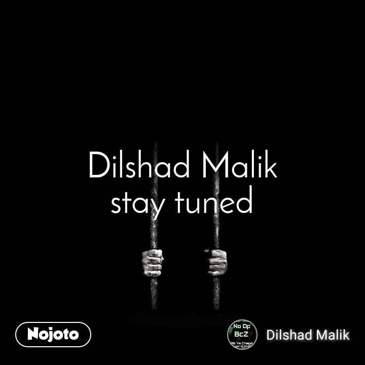 Dilshad Malik stay tuned