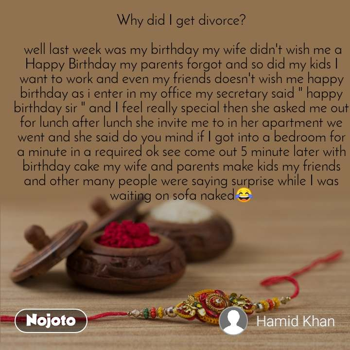 """Why did I get divorce?   well last week was my birthday my wife didn't wish me a Happy Birthday my parents forgot and so did my kids I want to work and even my friends doesn't wish me happy birthday as i enter in my office my secretary said """" happy birthday sir """" and I feel really special then she asked me out for lunch after lunch she invite me to in her apartment we went and she said do you mind if I got into a bedroom for a minute in a required ok see come out 5 minute later with birthday cake my wife and parents make kids my friends and other many people were saying surprise while I was waiting on sofa naked😂"""
