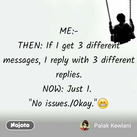 "ME:- THEN: If I get 3 different messages, I reply with 3 different replies. NOW: Just 1.  ""No issues./Okay.""😁"