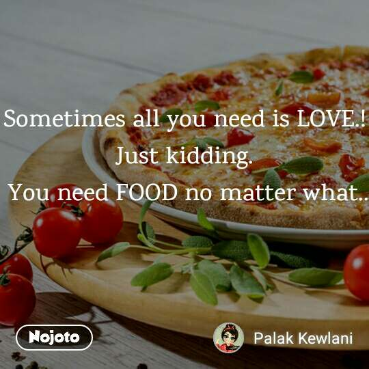 Sometimes all you need is LOVE.! Just kidding.  You need FOOD no matter what..