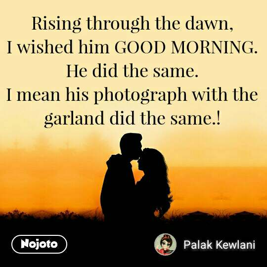 Rising through the dawn, I wished him GOOD MORNING. He did the same. I mean his photograph with the garland did the same.!
