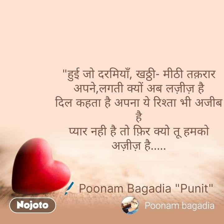 """Dil Shayari  """"हुई जो दरमियाँ, खठ्ठी- मीठी तक़रार अपने,लगती क्यों अब लज़ीज़ है दिल कहता है अपना ये रिश्ता भी अजीब है प्यार नही है तो फ़िर क्यो तू हमको अज़ीज़ है.....   ✍🏻Poonam Bagadia """"Punit"""" #NojotoQuote"""