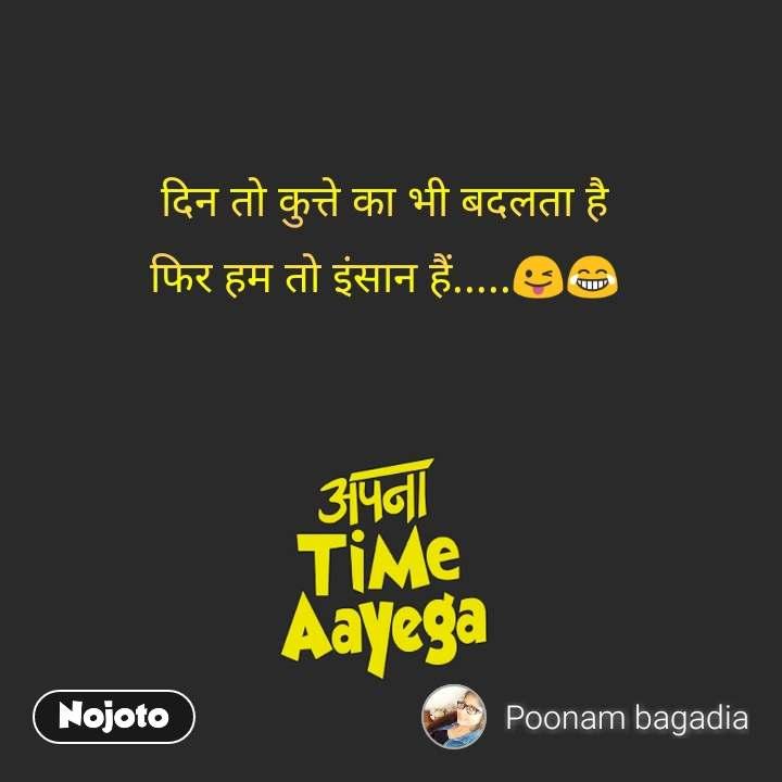 Apna time aayega दिन तो कुत्ते का भी बदलता है फिर हम तो इंसान हैं.....😜😂 #NojotoQuote