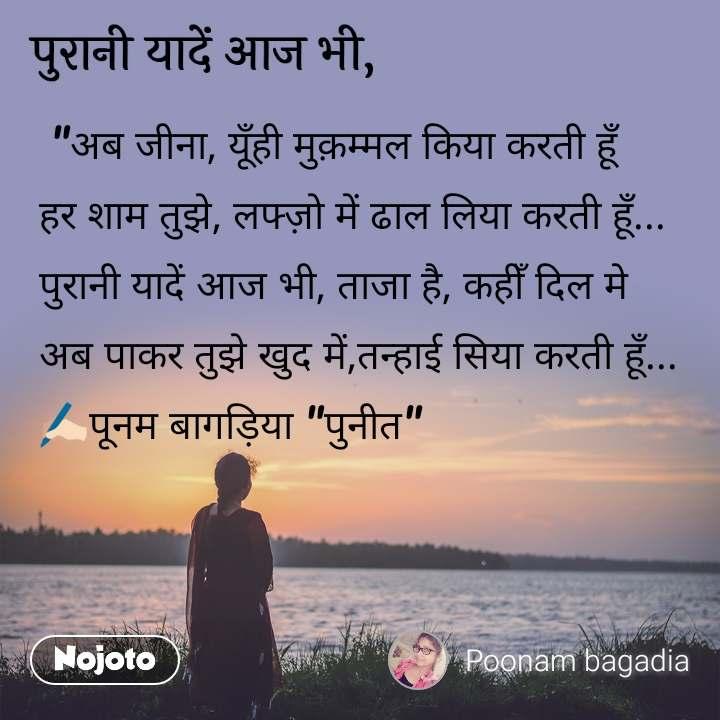 """पुरानी  यादें आज भी,  """"अब जीना, यूँही मुक़म्मल किया करती हूँ हर शाम तुझे, लफ्ज़ो में ढाल लिया करती हूँ... पुरानी यादें आज भी, ताजा है, कहीँ दिल मे अब पाकर तुझे खुद में,तन्हाई सिया करती हूँ... ✍🏻पूनम बागड़िया """"पुनीत"""""""