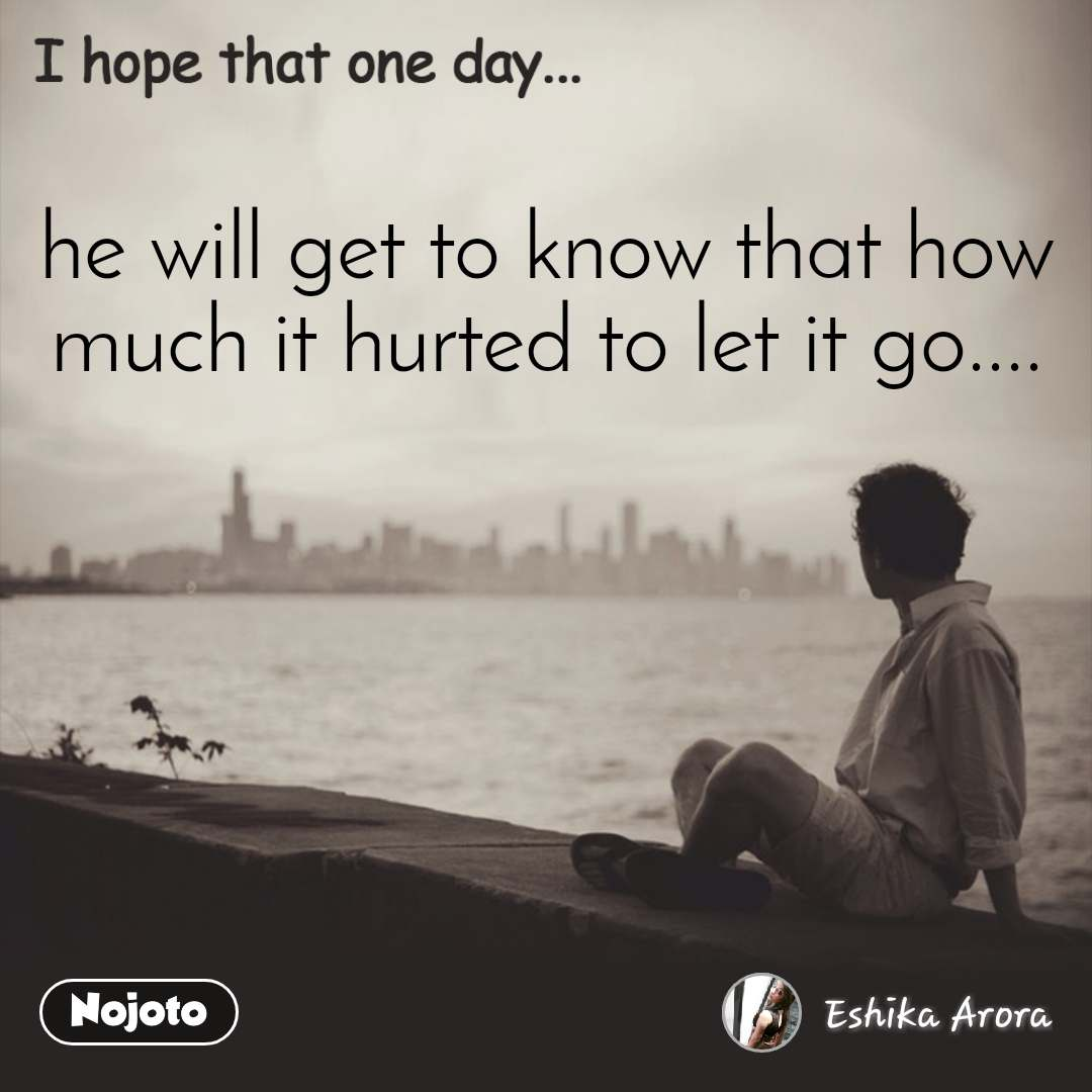 he will get to know that how much it hurted to let it go....
