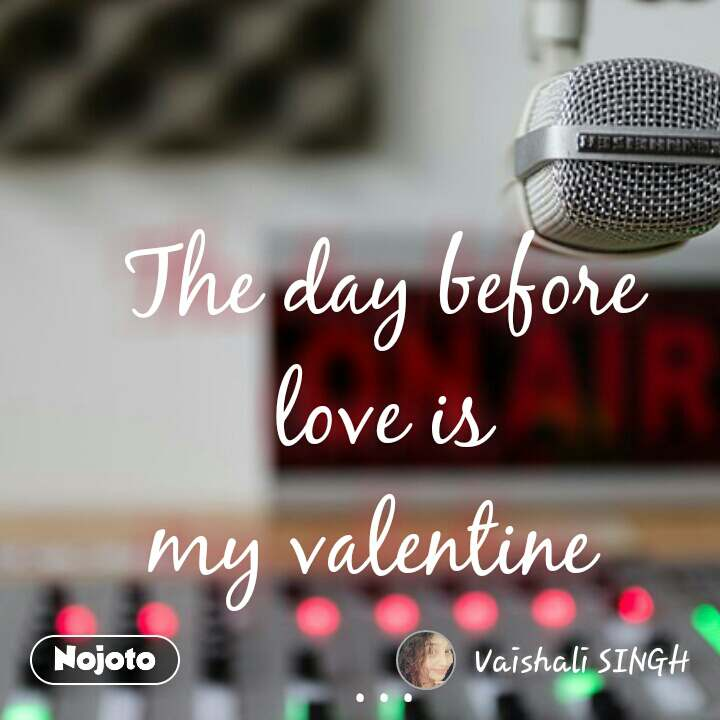 The day before love is my valentine  ... #NojotoQuote