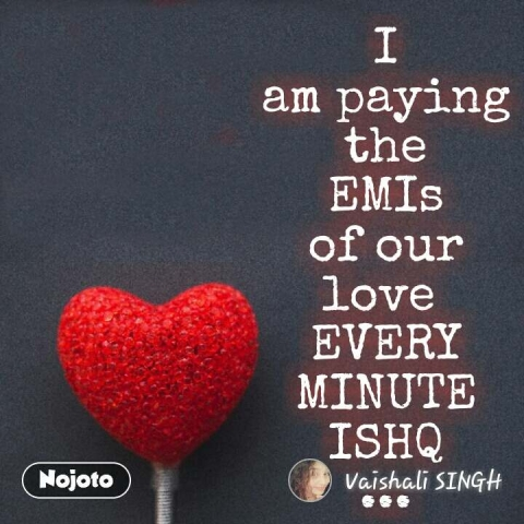 I am paying the EMIs of our love  EVERY MINUTE ISHQ ... #NojotoQuote